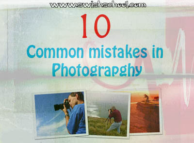 أشهر 10 أخطاء يرتكبها المصورون ( نحو تصوير راقي )
