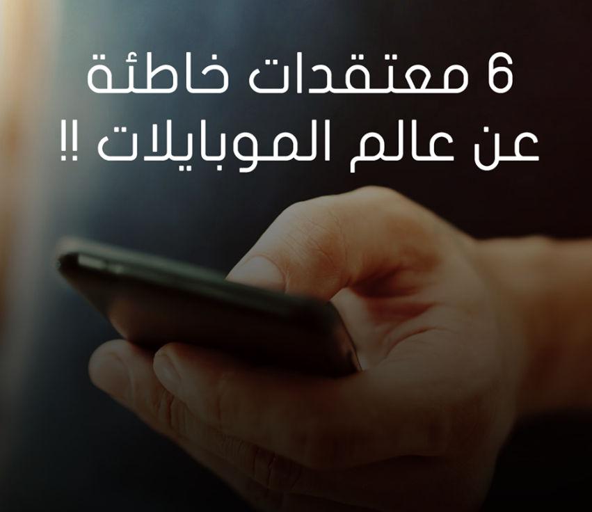 6 معتقدات خاطئه في عالم الهواتف المحموله